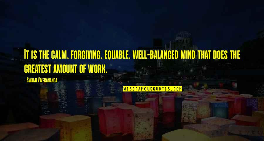 Vivekananda Work Quotes By Swami Vivekananda: It is the calm, forgiving, equable, well-balanced mind