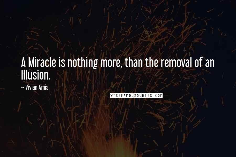 Vivian Amis quotes: A Miracle is nothing more, than the removal of an Illusion.