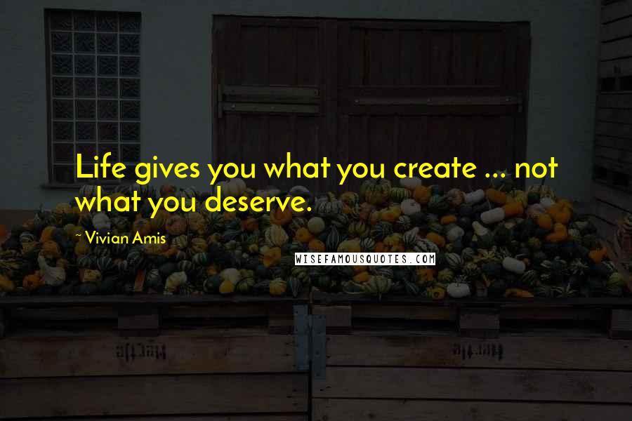 Vivian Amis quotes: Life gives you what you create ... not what you deserve.