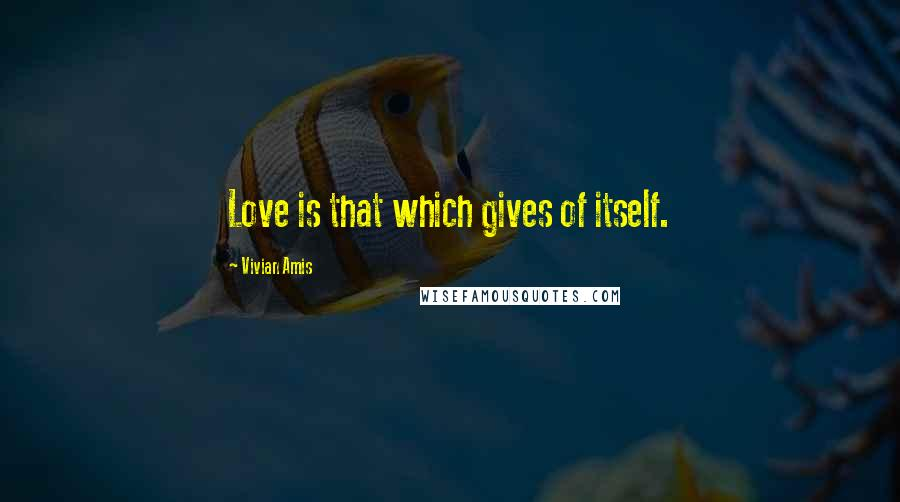 Vivian Amis quotes: Love is that which gives of itself.