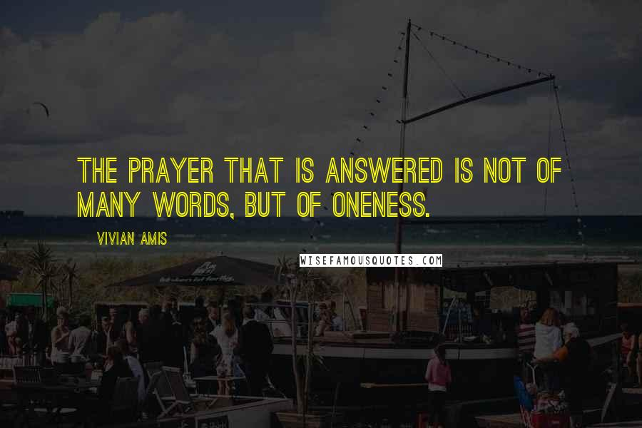 Vivian Amis quotes: The Prayer that is answered is not of many words, but of Oneness.