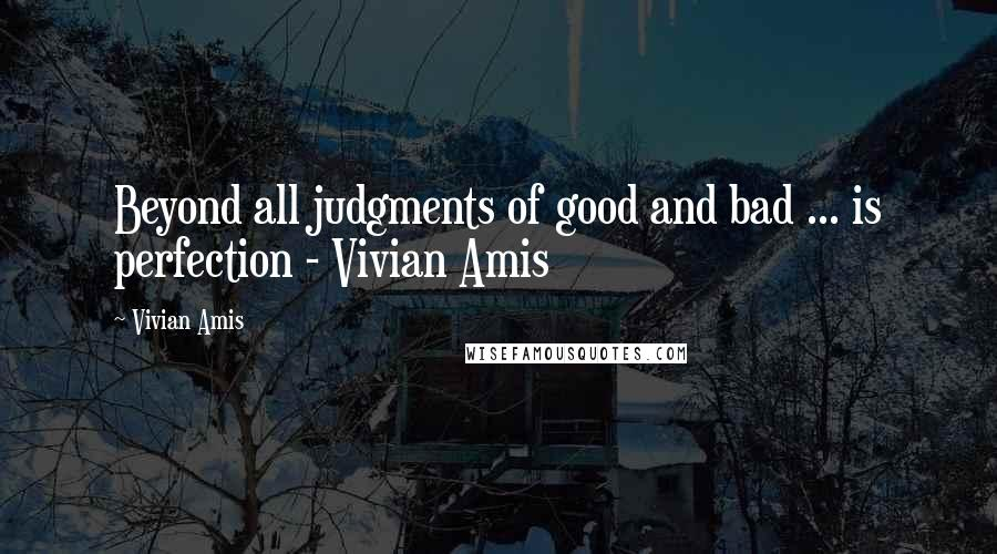 Vivian Amis quotes: Beyond all judgments of good and bad ... is perfection - Vivian Amis