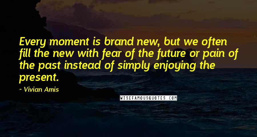 Vivian Amis quotes: Every moment is brand new, but we often fill the new with fear of the future or pain of the past instead of simply enjoying the present.