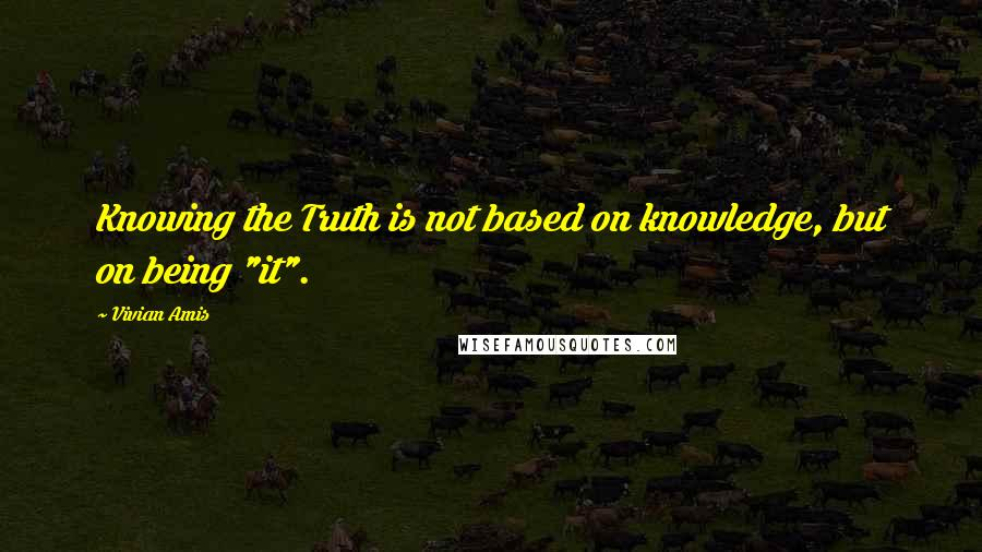 "Vivian Amis quotes: Knowing the Truth is not based on knowledge, but on being ""it""."