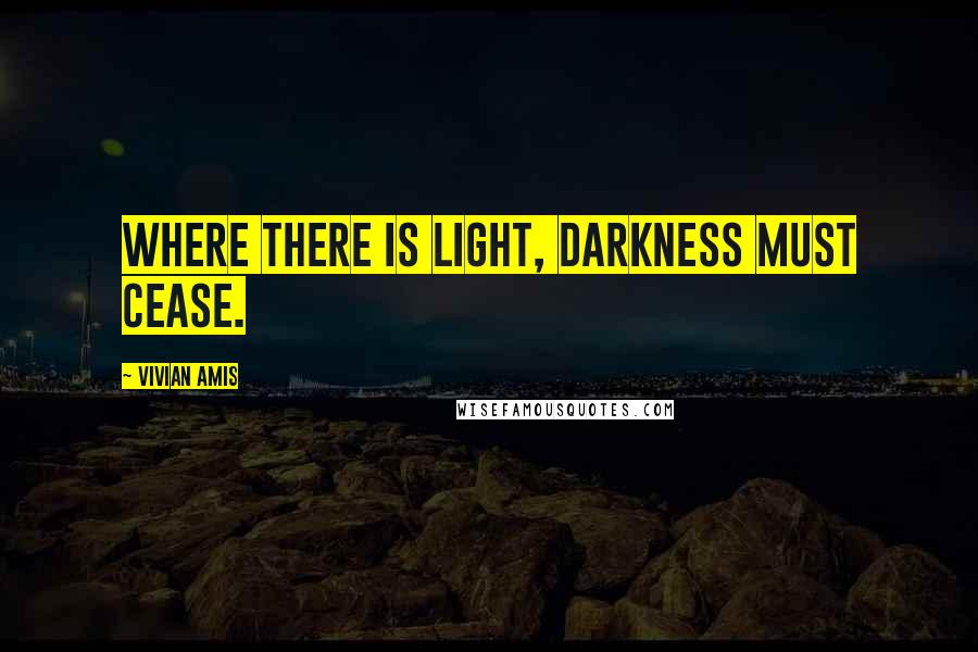 Vivian Amis quotes: Where there is light, darkness must cease.