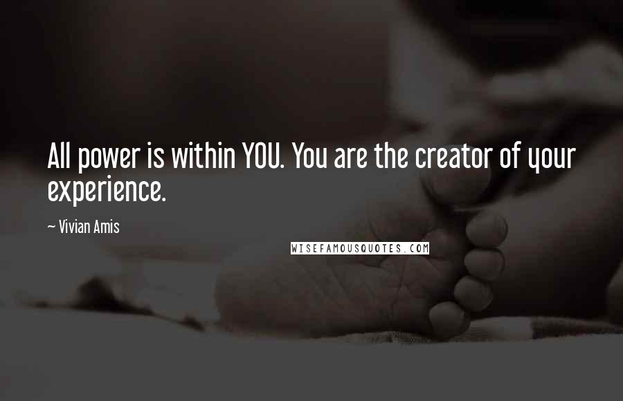 Vivian Amis quotes: All power is within YOU. You are the creator of your experience.