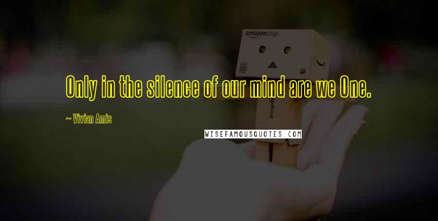 Vivian Amis quotes: Only in the silence of our mind are we One.