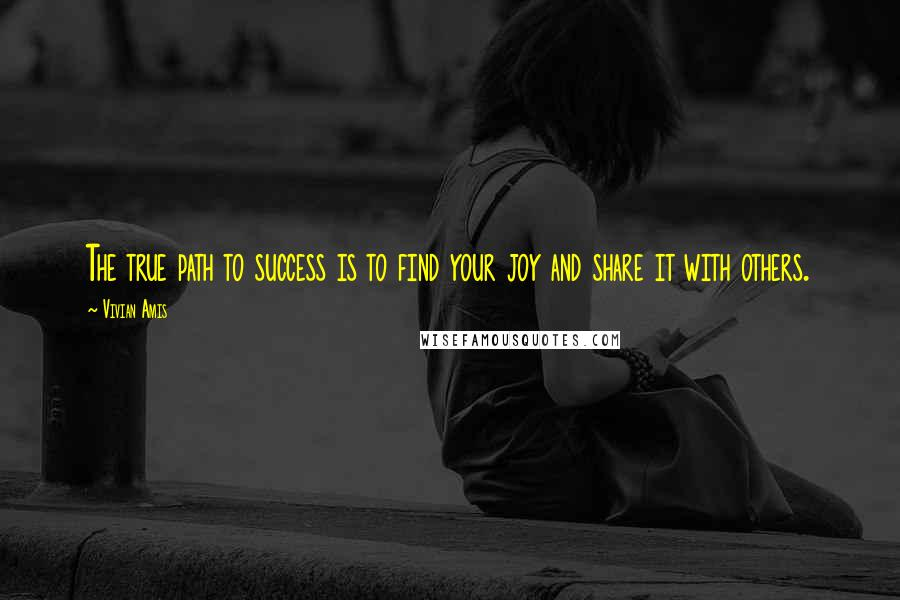 Vivian Amis quotes: The true path to success is to find your joy and share it with others.