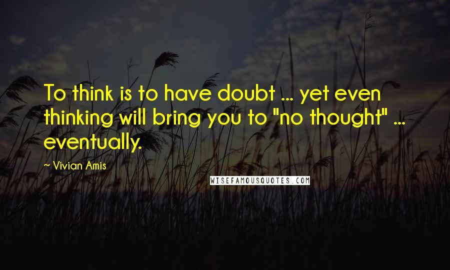 "Vivian Amis quotes: To think is to have doubt ... yet even thinking will bring you to ""no thought"" ... eventually."