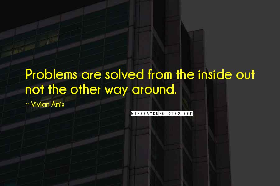 Vivian Amis quotes: Problems are solved from the inside out not the other way around.