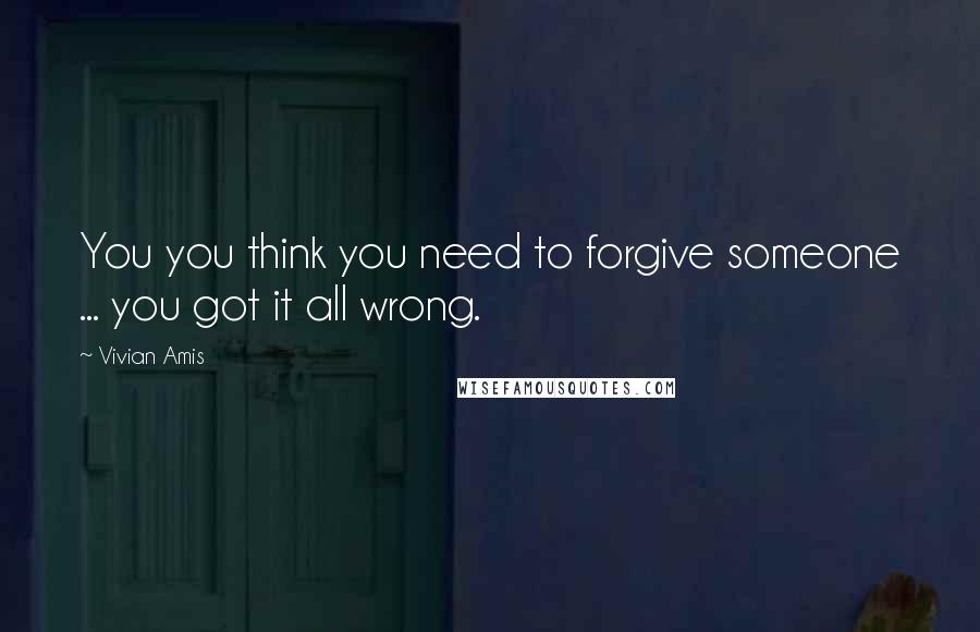 Vivian Amis quotes: You you think you need to forgive someone ... you got it all wrong.