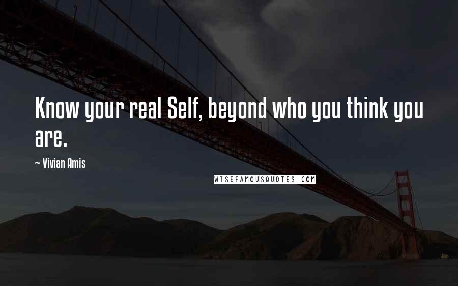 Vivian Amis quotes: Know your real Self, beyond who you think you are.