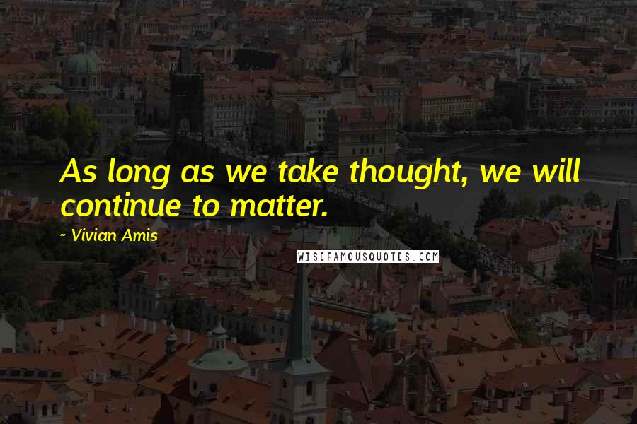 Vivian Amis quotes: As long as we take thought, we will continue to matter.