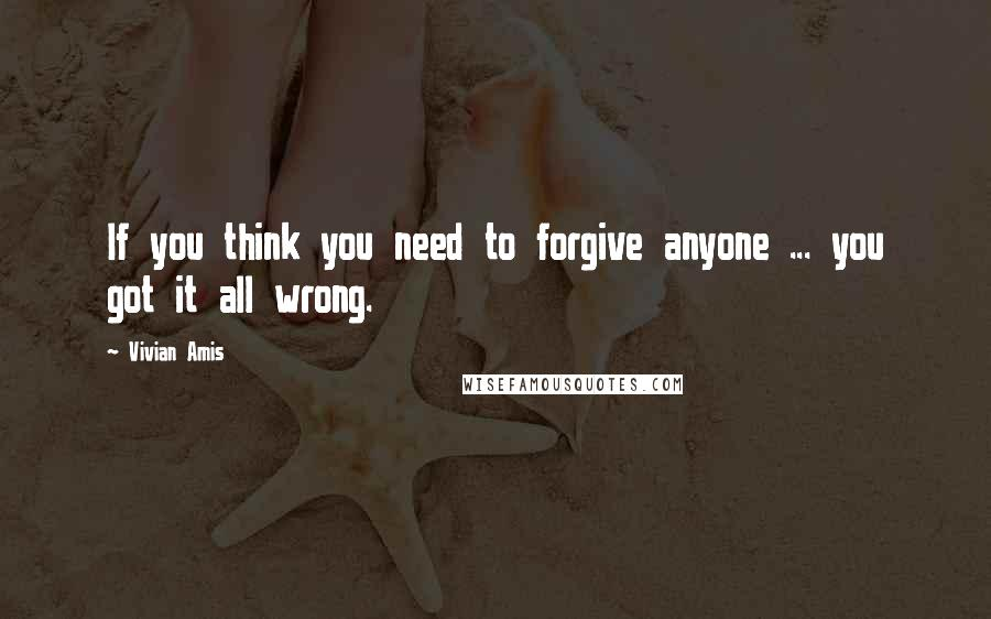 Vivian Amis quotes: If you think you need to forgive anyone ... you got it all wrong.