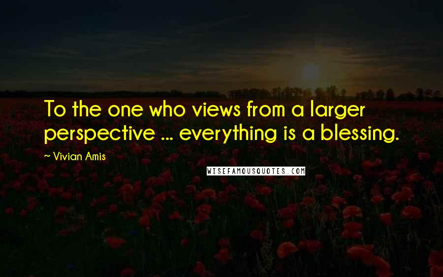Vivian Amis quotes: To the one who views from a larger perspective ... everything is a blessing.