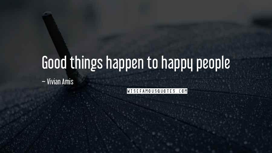 Vivian Amis quotes: Good things happen to happy people