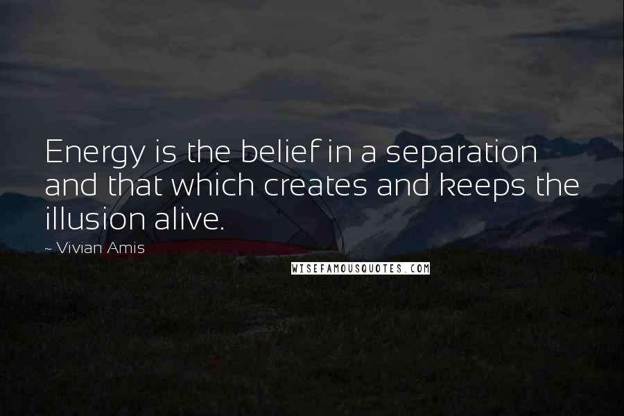 Vivian Amis quotes: Energy is the belief in a separation and that which creates and keeps the illusion alive.