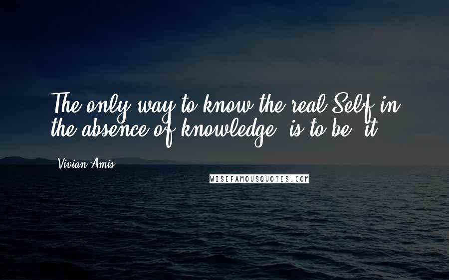 "Vivian Amis quotes: The only way to know the real Self in the absence of knowledge, is to be ""it""."