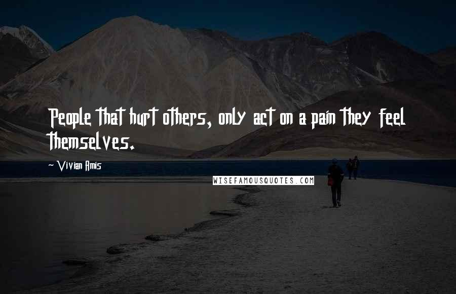 Vivian Amis quotes: People that hurt others, only act on a pain they feel themselves.