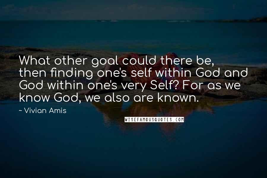 Vivian Amis quotes: What other goal could there be, then finding one's self within God and God within one's very Self? For as we know God, we also are known.