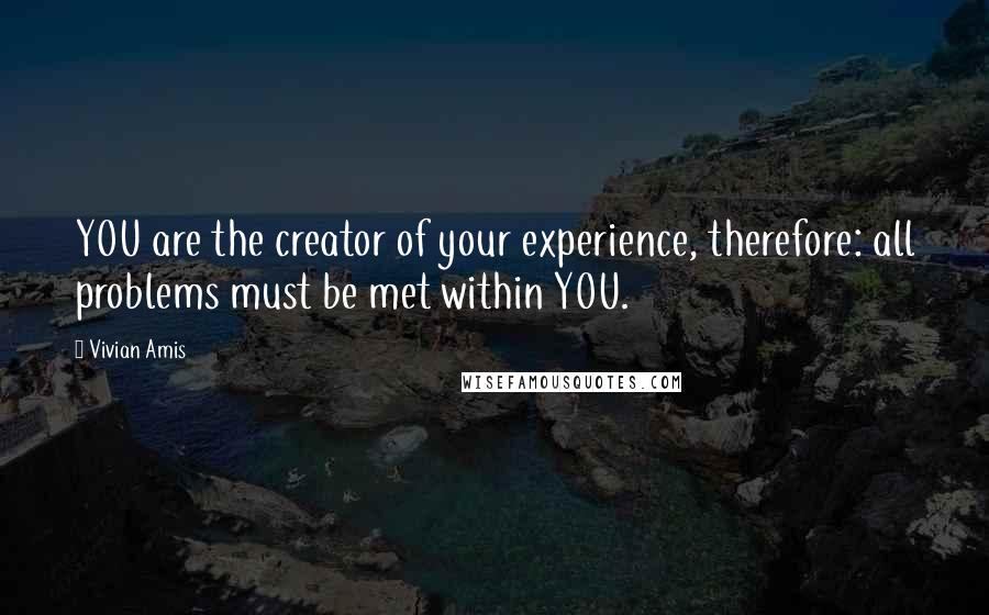 Vivian Amis quotes: YOU are the creator of your experience, therefore: all problems must be met within YOU.