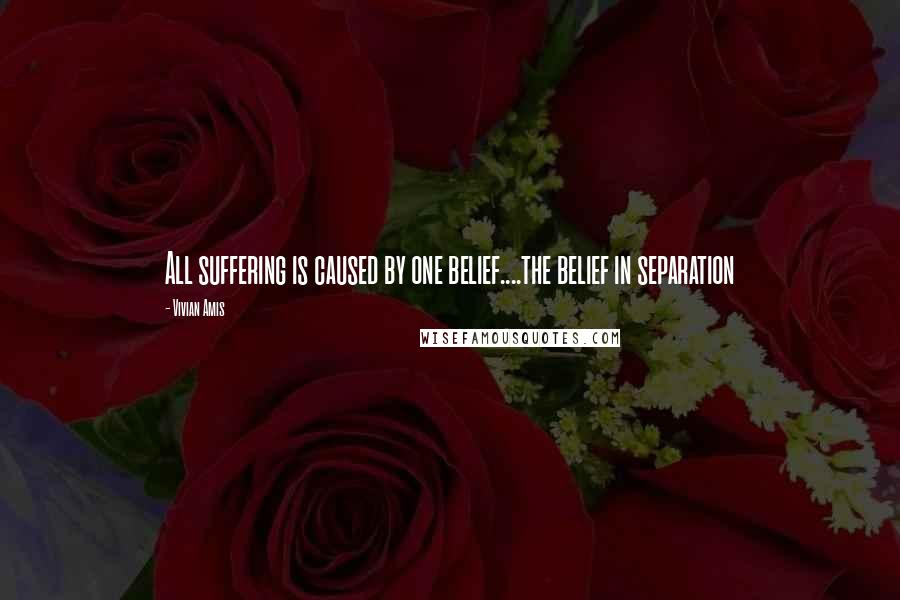 Vivian Amis quotes: All suffering is caused by one belief....the belief in separation