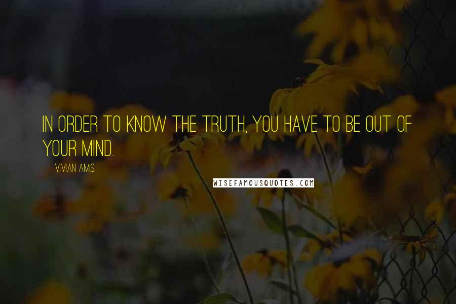 Vivian Amis quotes: In order to know the Truth, you have to be out of your mind.