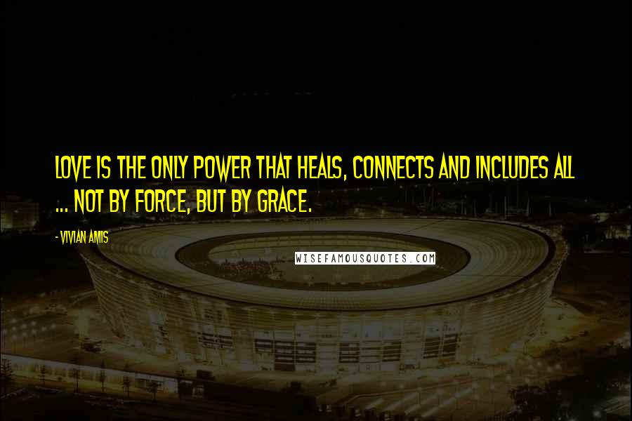 Vivian Amis quotes: Love is the only power that heals, connects and includes all ... not by force, but by grace.
