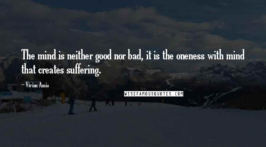 Vivian Amis quotes: The mind is neither good nor bad, it is the oneness with mind that creates suffering.