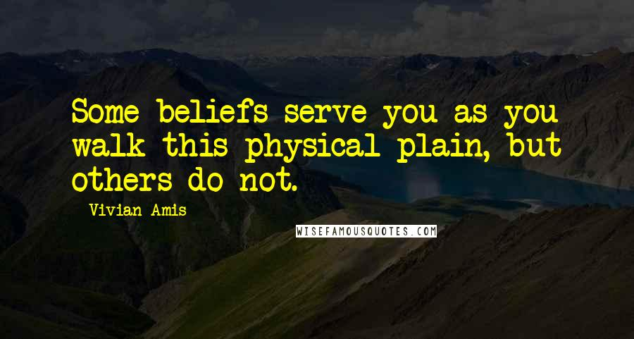 Vivian Amis quotes: Some beliefs serve you as you walk this physical plain, but others do not.
