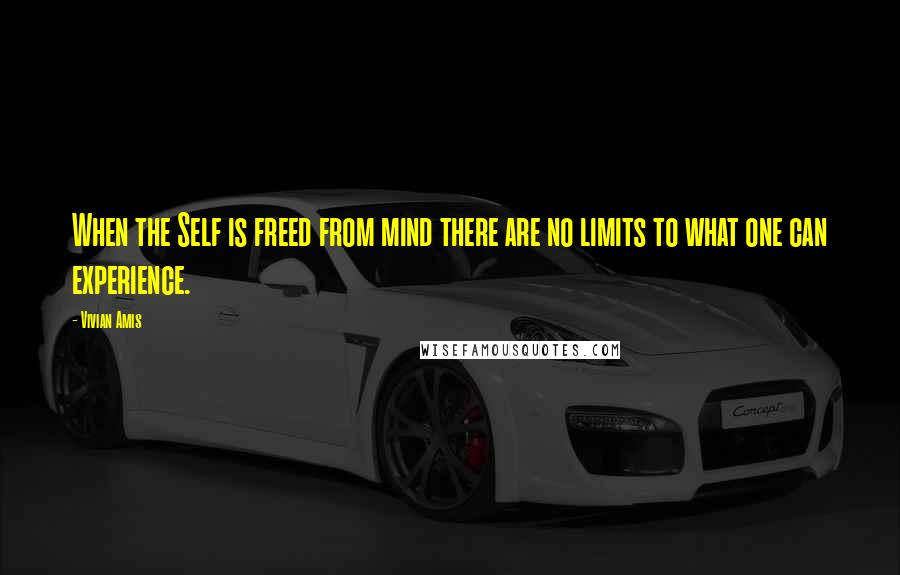 Vivian Amis quotes: When the Self is freed from mind there are no limits to what one can experience.