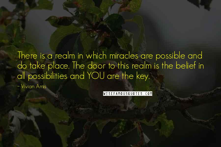 Vivian Amis quotes: There is a realm in which miracles are possible and do take place. The door to this realm is the belief in all possibilities and YOU are the key.