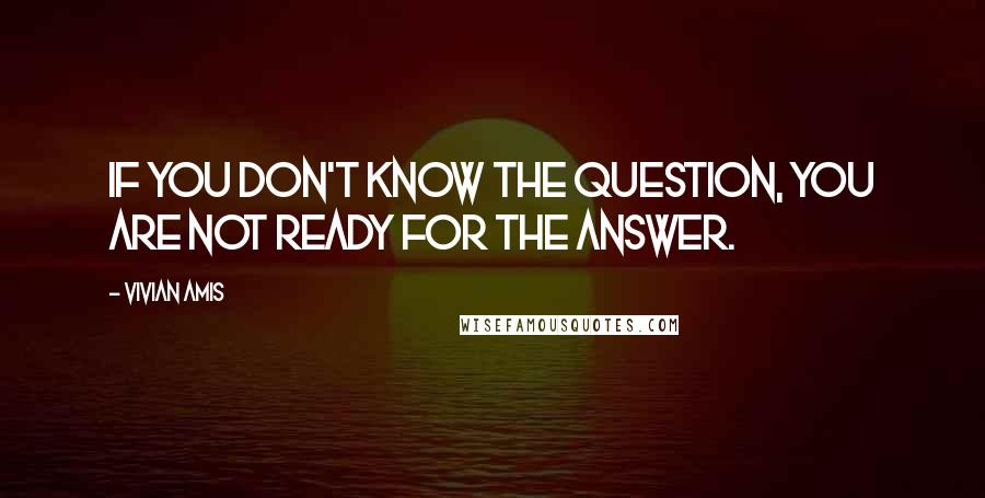 Vivian Amis quotes: If you don't know the question, you are not ready for the answer.