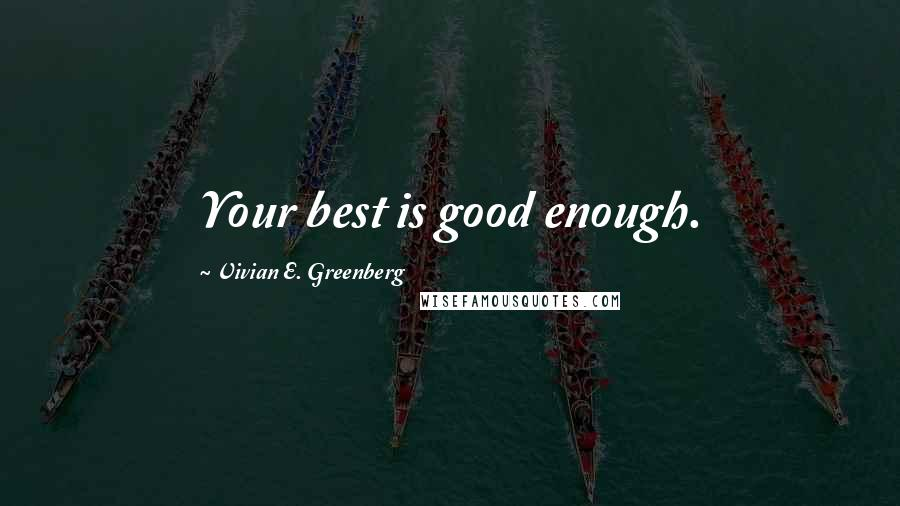 Vivian E. Greenberg quotes: Your best is good enough.