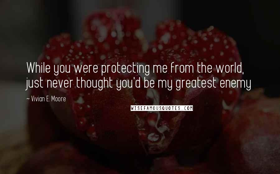 Vivian E. Moore quotes: While you were protecting me from the world, just never thought you'd be my greatest enemy