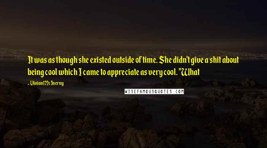 """Vivian McInerny quotes: It was as though she existed outside of time. She didn't give a shit about being cool which I came to appreciate as very cool. """"What"""