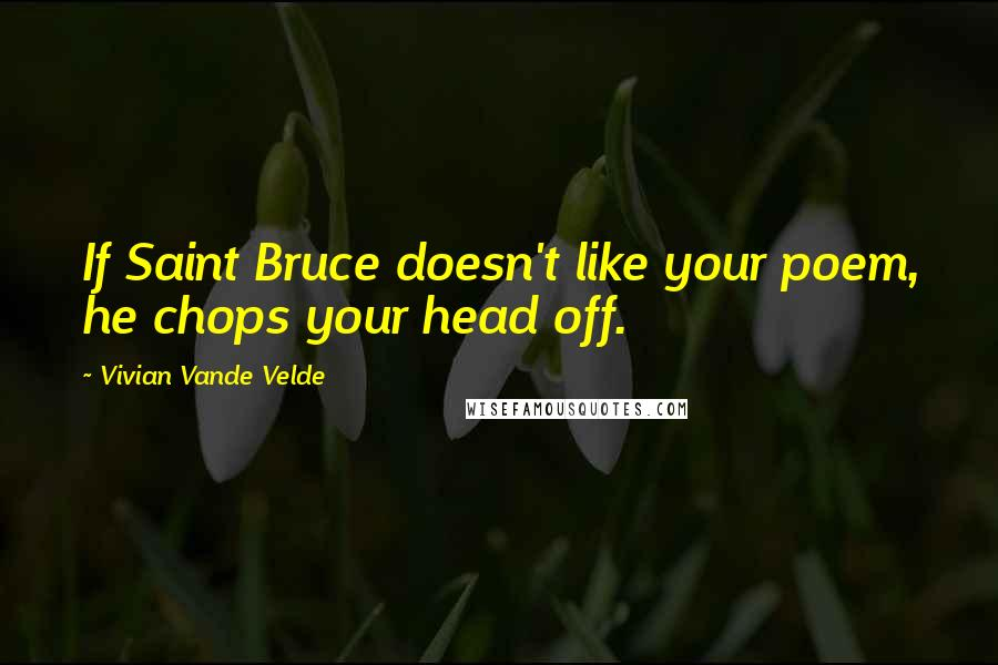 Vivian Vande Velde quotes: If Saint Bruce doesn't like your poem, he chops your head off.