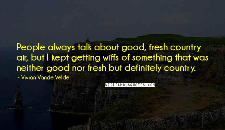 Vivian Vande Velde quotes: People always talk about good, fresh country air, but I kept getting wiffs of something that was neither good nor fresh but definitely country.