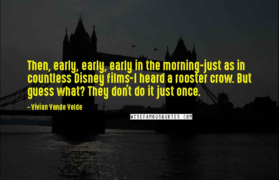Vivian Vande Velde quotes: Then, early, early, early in the morning-just as in countless Disney films-I heard a rooster crow. But guess what? They don't do it just once.
