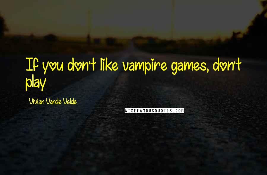 Vivian Vande Velde quotes: If you don't like vampire games, don't play