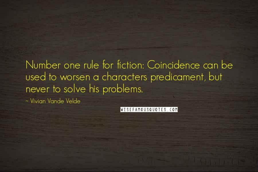 Vivian Vande Velde quotes: Number one rule for fiction: Coincidence can be used to worsen a characters predicament, but never to solve his problems.