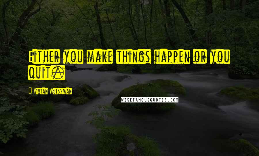 Vivian Weissman quotes: Either you make things happen or you quit.