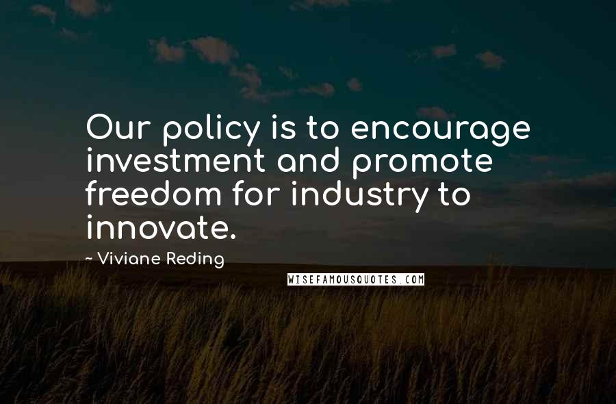 Viviane Reding quotes: Our policy is to encourage investment and promote freedom for industry to innovate.