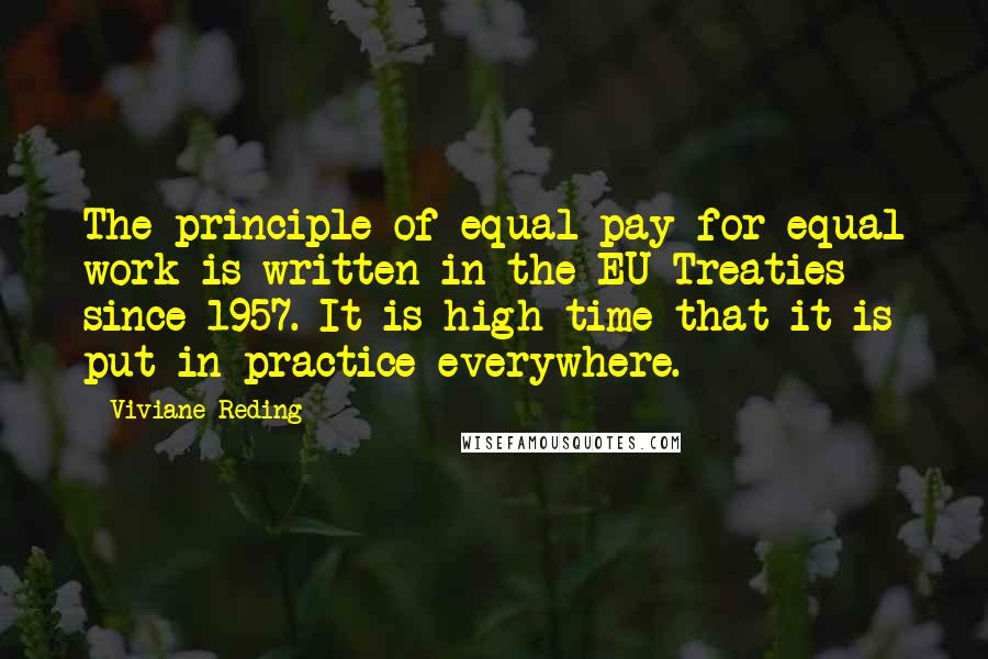Viviane Reding quotes: The principle of equal pay for equal work is written in the EU Treaties since 1957. It is high time that it is put in practice everywhere.