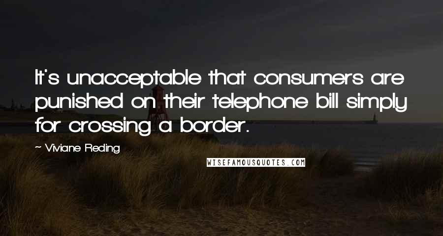 Viviane Reding quotes: It's unacceptable that consumers are punished on their telephone bill simply for crossing a border.