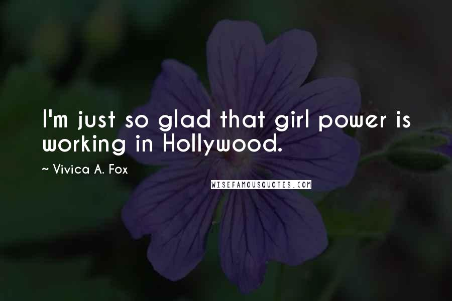 Vivica A. Fox quotes: I'm just so glad that girl power is working in Hollywood.