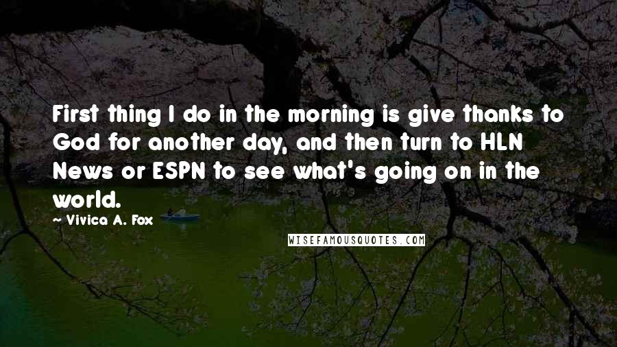 Vivica A. Fox quotes: First thing I do in the morning is give thanks to God for another day, and then turn to HLN News or ESPN to see what's going on in the