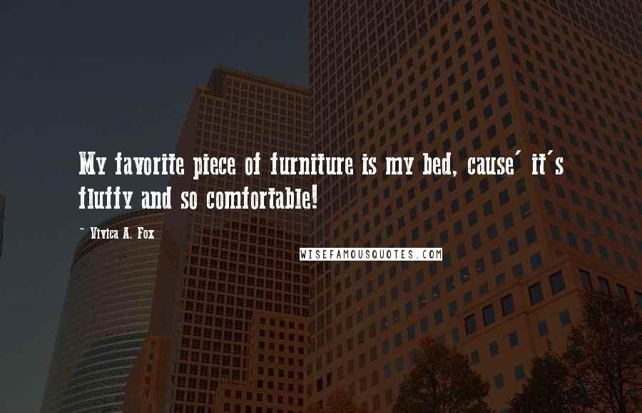 Vivica A. Fox quotes: My favorite piece of furniture is my bed, cause' it's fluffy and so comfortable!