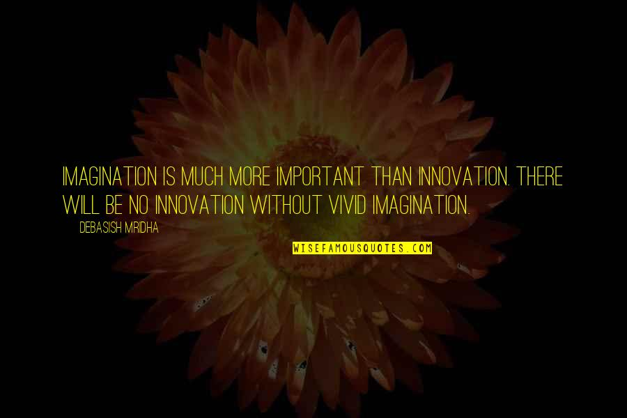 Vivid Love Quotes By Debasish Mridha: Imagination is much more important than innovation. There
