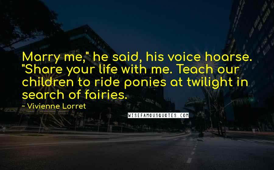 """Vivienne Lorret quotes: Marry me,"""" he said, his voice hoarse. """"Share your life with me. Teach our children to ride ponies at twilight in search of fairies."""